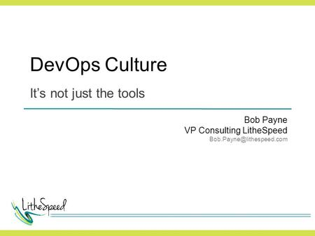 DevOps Culture It's not just the tools Bob Payne VP Consulting LitheSpeed