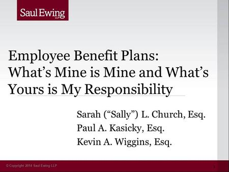 "© Copyright 2014 Saul Ewing LLP Employee Benefit Plans: What's Mine is Mine and What's Yours is My Responsibility Sarah (""Sally"") L. Church, Esq. Paul."