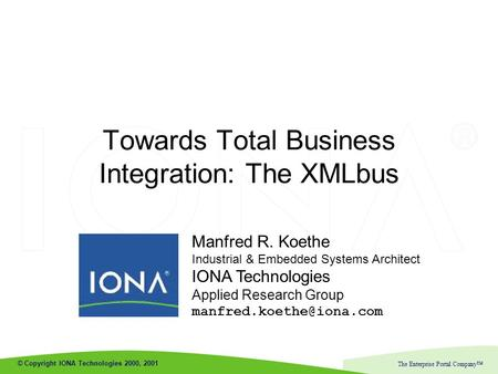 © Copyright IONA Technologies 2000, 2001 The Enterprise Portal Company™ Manfred R. Koethe Industrial & Embedded Systems Architect IONA Technologies Applied.