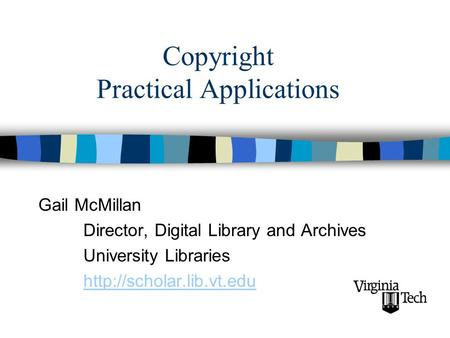 Copyright Practical Applications Gail McMillan Director, Digital Library and Archives University Libraries