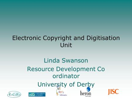 Electronic Copyright and Digitisation Unit Linda Swanson Resource Development Co ordinator University of Derby.