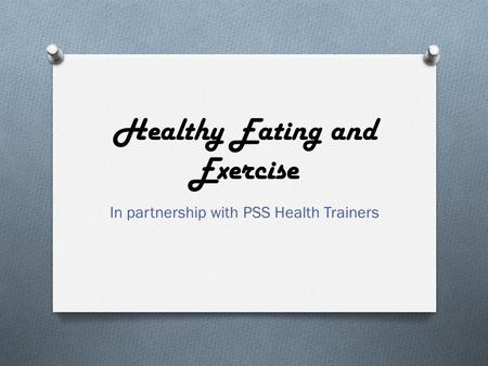 Healthy Eating and Exercise In partnership with PSS Health Trainers.