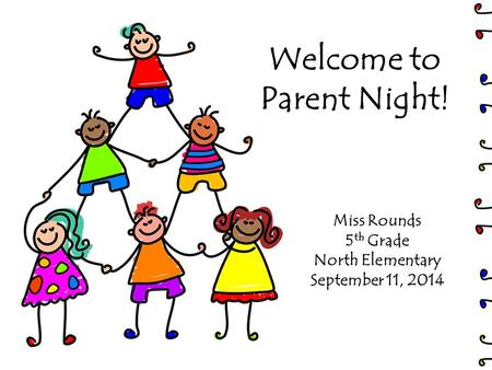 Welcome to Parent Night! Miss Rounds 5 th Grade North Elementary September 11, 2014.