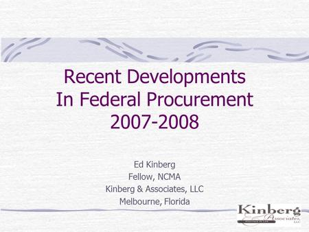 Recent Developments In Federal Procurement 2007-2008 Ed Kinberg Fellow, NCMA Kinberg & Associates, LLC Melbourne, Florida.