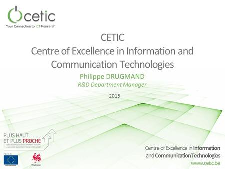 Centre of Excellence in Information and Communication Technologies www.cetic.be CETIC Centre of Excellence in Information and Communication Technologies.