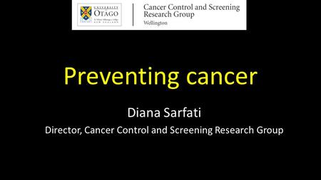 Preventing cancer Diana Sarfati Director, Cancer Control and Screening Research Group.