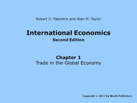 International Economics Second Edition Chapter 1 Trade in the Global Economy Copyright © 2011 by Worth Publishers Robert C. Feenstra and Alan M. Taylor.