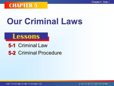 LAW FOR BUSINESS AND PERSONAL USE © SOUTH-WESTERN PUBLISHING Chapter 5 Slide 1 Our Criminal Laws 5-1 5-1Criminal Law 5-2 5-2Criminal Procedure CHAPTER.