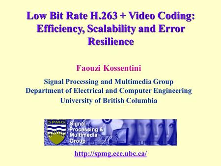 Low Bit Rate H.263 + Video Coding: Efficiency, Scalability and Error Resilience Faouzi Kossentini Signal Processing and Multimedia Group Department of.