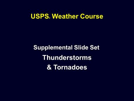 USPS ® Weather Course Supplemental Slide Set Thunderstorms & Tornadoes.