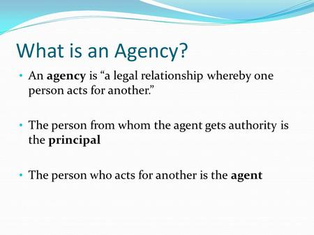"What is an Agency? An agency is ""a legal relationship whereby one person acts for another."" The person from whom the agent gets authority is the principal."