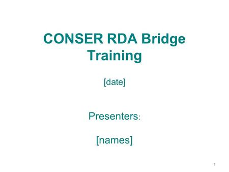 CONSER RDA Bridge Training [date] Presenters : [names] 1.