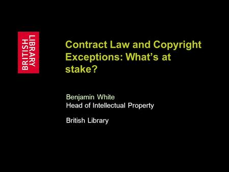 Contract Law and Copyright Exceptions: What's at stake? Benjamin White Head of Intellectual Property British Library.