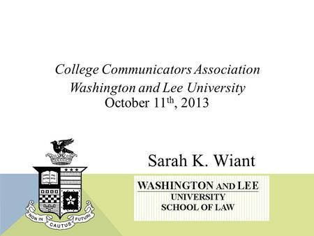 Sarah K. Wiant College Communicators Association Washington and Lee University October 11 th, 2013.