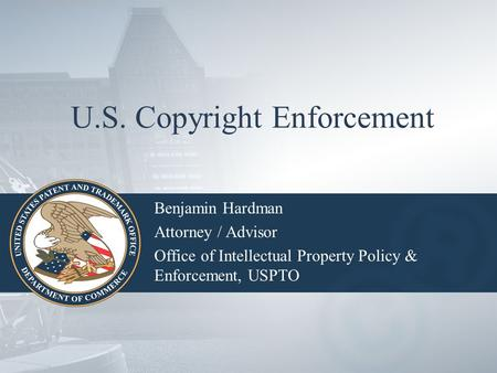 U.S. Copyright Enforcement Benjamin Hardman Attorney / Advisor Office of Intellectual Property Policy & Enforcement, USPTO.