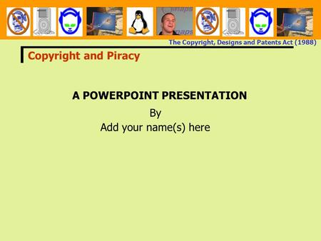 The Copyright, Designs and Patents Act (1988) A POWERPOINT PRESENTATION By Add your name(s) here Copyright and Piracy.