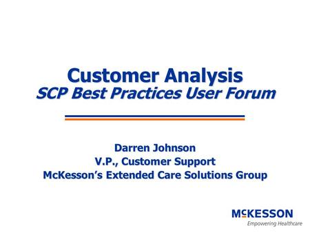 Customer Analysis SCP Best Practices User Forum Darren Johnson V.P., Customer Support McKesson's Extended Care Solutions Group.