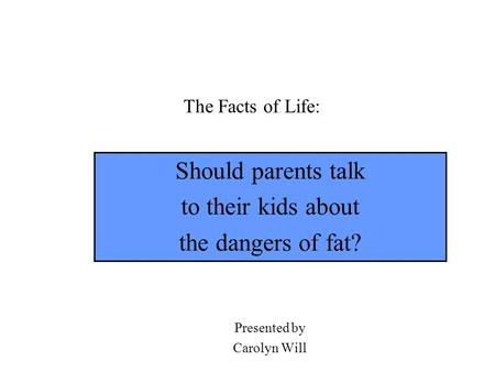 The Facts of Life: Should parents talk to their kids about the dangers of fat? Presented by Carolyn Will.