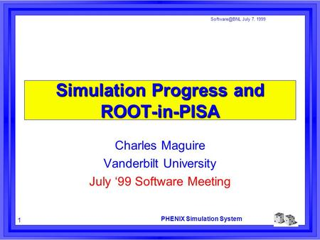 PHENIX Simulation System 1 July 7, 1999 Simulation Progress and ROOT-in-PISA Charles Maguire Vanderbilt University July '99 Software Meeting.