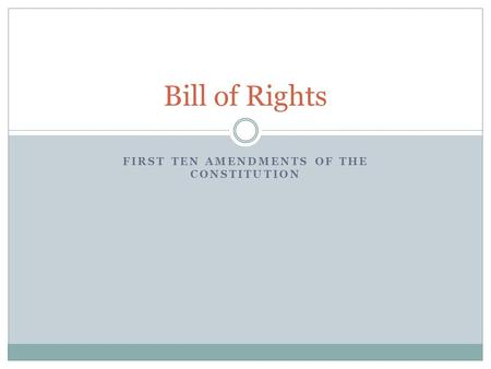 FIRST TEN AMENDMENTS OF THE CONSTITUTION Bill of Rights.