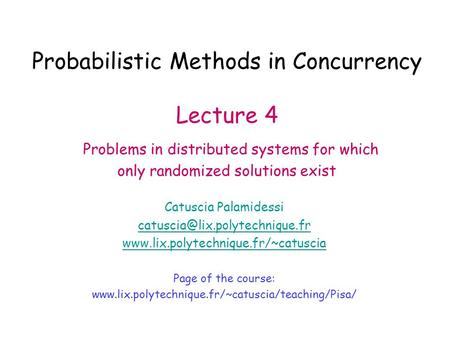 Probabilistic Methods in Concurrency Lecture 4 Problems in distributed systems for which only randomized solutions exist Catuscia Palamidessi