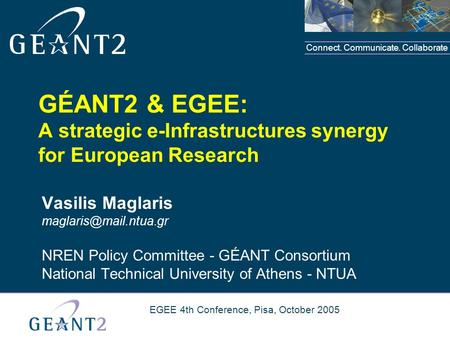 Connect. Communicate. Collaborate EGEE 4th Conference, Pisa, October 2005 GÉANT2 & EGEE: A strategic e-Infrastructures synergy for European Research Vasilis.