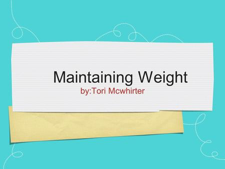 By:Tori Mcwhirter Maintaining Weight. EXAMPLES Eat healthy Watch what you eat Exercise smarter Go on a diet.