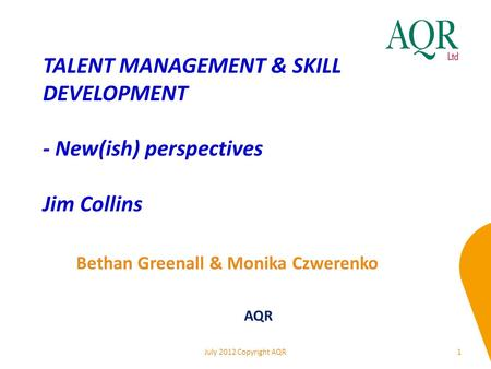 TALENT MANAGEMENT & SKILL DEVELOPMENT - New(ish) perspectives Jim Collins 1 Bethan Greenall & Monika Czwerenko AQR July 2012 Copyright AQR.