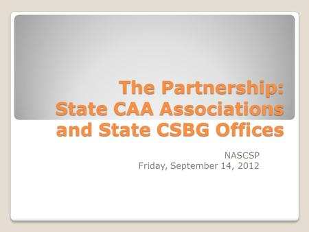The Partnership: State CAA Associations and State CSBG Offices NASCSP Friday, September 14, 2012.