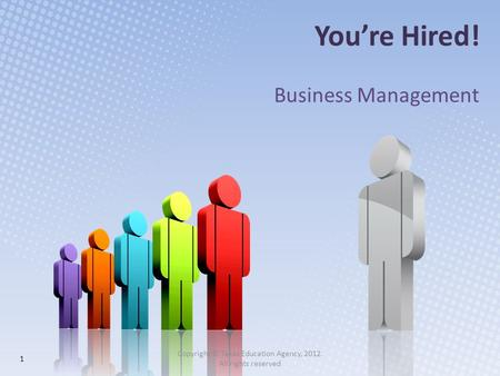 You're Hired! Business Management 1 Copyright © Texas Education Agency, 2012. All rights reserved.