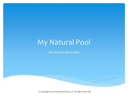 My Natural Pool The Natural Alternative © Copyright 2014 My Natural Pool, LLC All rights reserved.