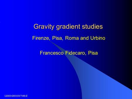 LIGO-G010317-00-Z Gravity gradient studies Firenze, Pisa, Roma and Urbino Francesco Fidecaro, Pisa.
