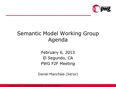 1Copyright © 2013, Printer Working Group. All rights reserved. Semantic Model Working Group Agenda February 6, 2013 El Segundo, CA PWG F2F Meeting Daniel.
