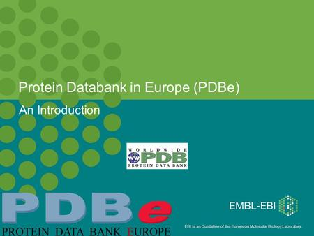 EBI is an Outstation of the European Molecular Biology Laboratory. Protein Databank in Europe (PDBe)‏ An Introduction.
