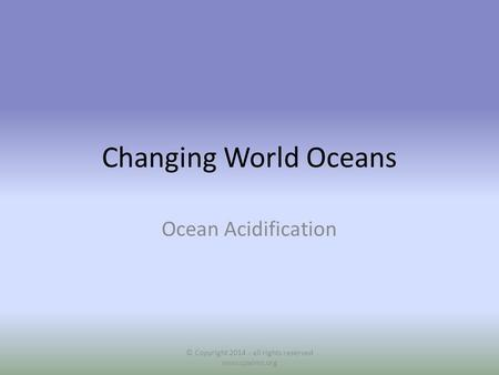 Changing World Oceans Ocean Acidification © Copyright 2014 - all rights reserved www.cpalms.org.