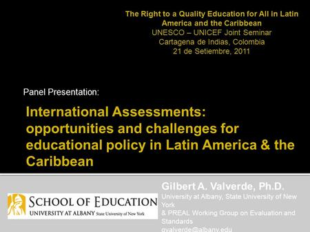 International Assessments: opportunities and challenges for educational policy in Latin America & the Caribbean Panel Presentation: Gilbert A. Valverde,