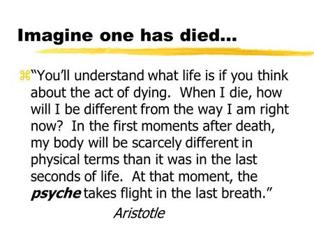"Imagine one has died… z""You'll understand what life is if you think about the act of dying. When I die, how will I be different from the way I am right."