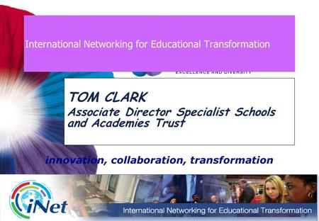 International Networking for Educational Transformation TOM CLARK Associate Director Specialist Schools and Academies Trust innovation, collaboration,