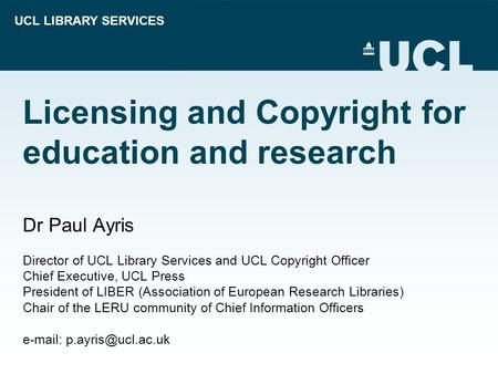 UCL LIBRARY SERVICES Licensing and Copyright for education and research Dr Paul Ayris Director of UCL Library Services and UCL Copyright Officer Chief.