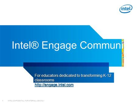 INTEL CONFIDENTIAL, FOR INTERNAL USE ONLY 1 Intel® Engage Community For educators dedicated to transforming K-12 classrooms