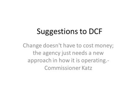Suggestions to DCF Change doesn't have to cost money; the agency just needs a new approach in how it is operating.- Commissioner Katz.