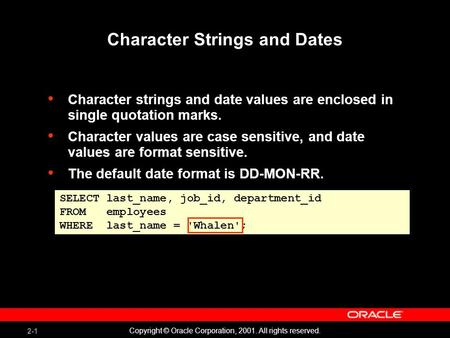 2-1 Copyright © Oracle Corporation, 2001. All rights reserved. Character Strings and Dates Character strings and date values are enclosed in single quotation.