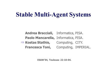 Stable Multi-Agent Systems Informatica, PISA. Computing, CITY. Computing, IMPERIAL. Andrea Bracciali, Paolo Mancarella, Kostas Stathis, Francesca Toni,