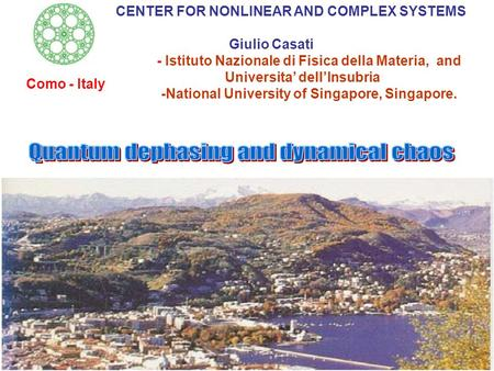 CENTER FOR NONLINEAR AND COMPLEX SYSTEMS Giulio Casati - Istituto Nazionale di Fisica della Materia, and Universita' dell'Insubria -National University.