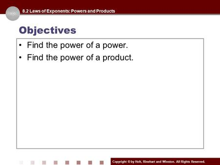 Copyright © by Holt, Rinehart and Winston. All Rights Reserved. Objectives 8.2 Laws of Exponents: Powers and Products Find the power of a power. Find the.