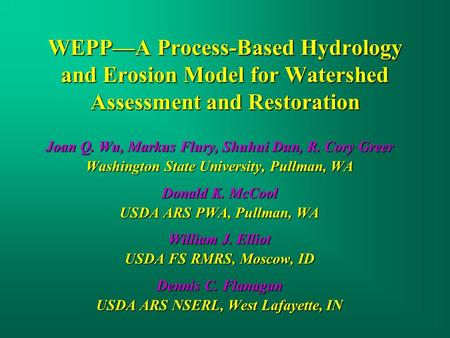 WEPP—A Process-Based Hydrology and Erosion Model for Watershed Assessment and Restoration Joan Q. Wu, Markus Flury, Shuhui Dun, R. Cory Greer Washington.