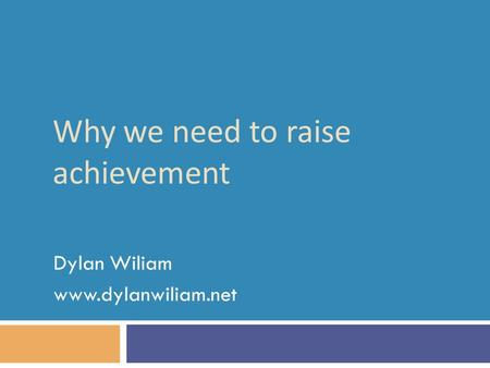 Why we need to raise achievement Dylan Wiliam www.dylanwiliam.net.