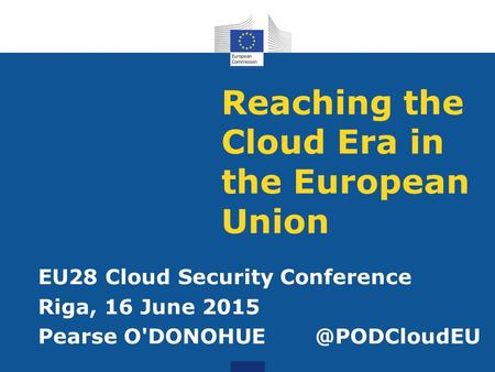 Reaching the Cloud Era in the European Union EU28 Cloud Security Conference Riga, 16 June 2015 Pearse