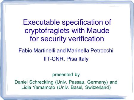 Executable specification of cryptofraglets with Maude for security verification Fabio Martinelli and Marinella Petrocchi IIT-CNR, Pisa Italy presented.