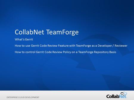 1Copyright ©2012 CollabNet, Inc. All Rights Reserved. ENTERPRISE CLOUD DEVELOPMENT CollabNet TeamForge What's Gerrit How to use Gerrit Code Review Feature.